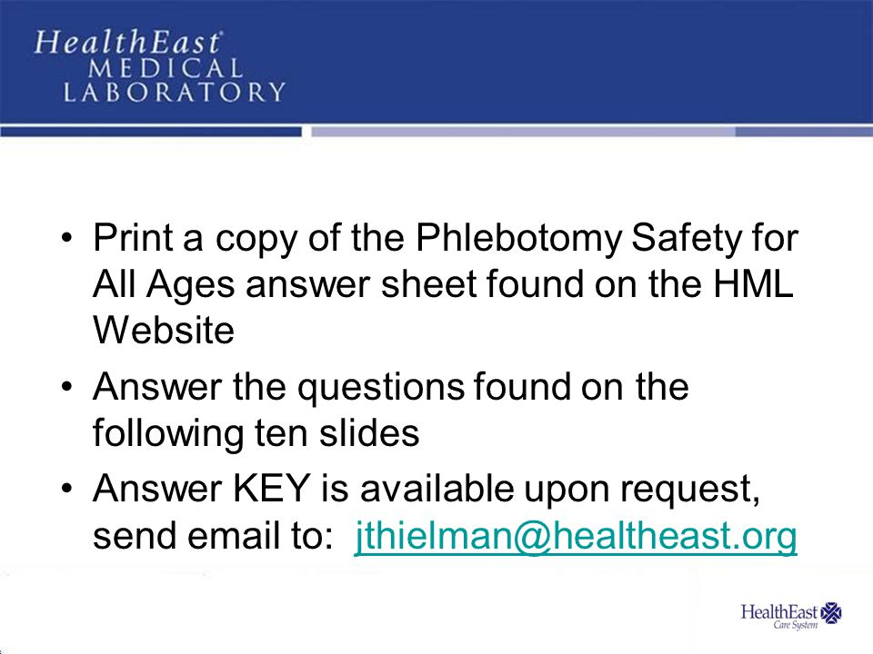 Print a copy of the Phlebotomy Safety for All Ages answer sheet found on the HML Website Answer the questions found on the following ten slides Answer KEY is available upon request, send email to: jthielman@healtheast.orgjthielman@healtheast.org