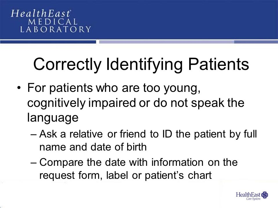 Correctly Identifying Patients For patients who are too young, cognitively impaired or do not speak the language –Ask a relative or friend to ID the patient by full name and date of birth –Compare the date with information on the request form, label or patient's chart
