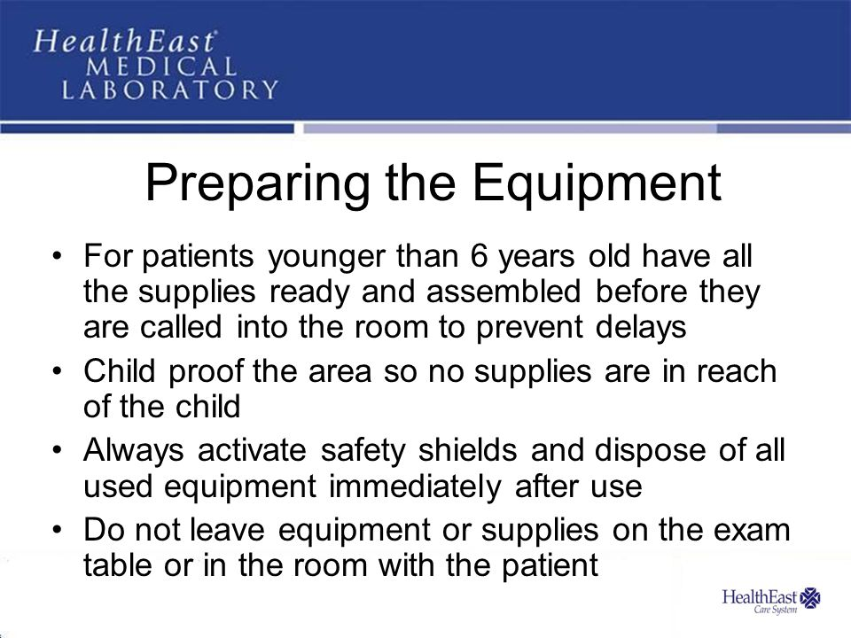 Preparing the Equipment For patients younger than 6 years old have all the supplies ready and assembled before they are called into the room to prevent delays Child proof the area so no supplies are in reach of the child Always activate safety shields and dispose of all used equipment immediately after use Do not leave equipment or supplies on the exam table or in the room with the patient