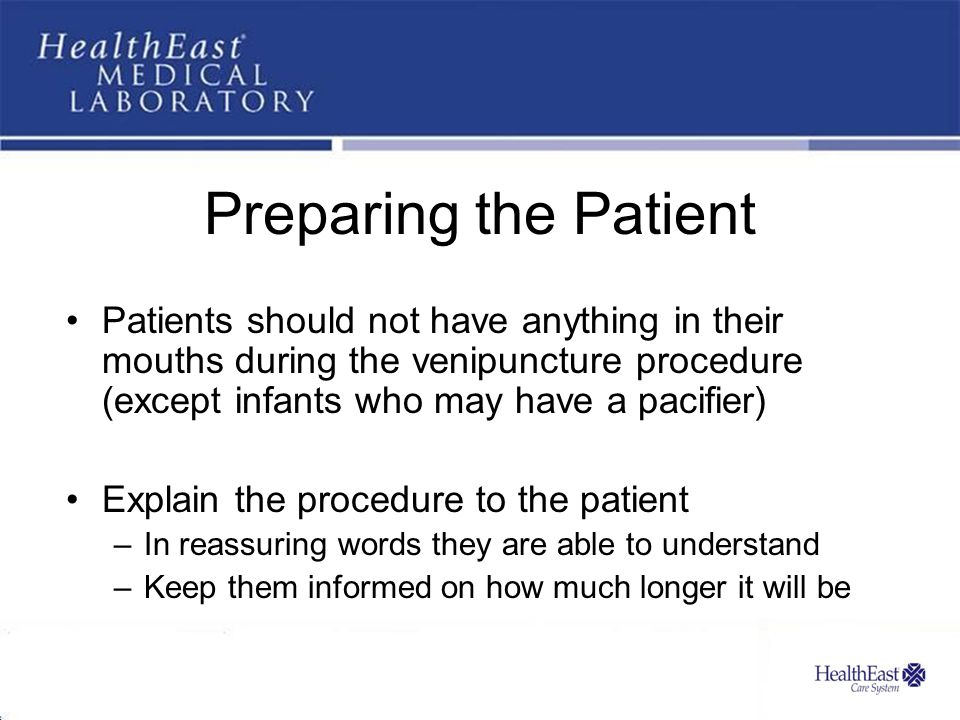 Preparing the Patient Patients should not have anything in their mouths during the venipuncture procedure (except infants who may have a pacifier) Explain the procedure to the patient –In reassuring words they are able to understand –Keep them informed on how much longer it will be