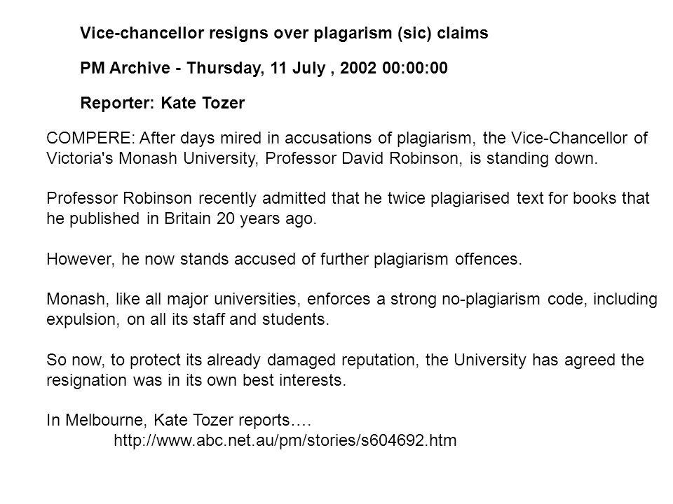 Vice-chancellor resigns over plagarism (sic) claims PM Archive - Thursday, 11 July, 2002 00:00:00 Reporter: Kate Tozer COMPERE: After days mired in accusations of plagiarism, the Vice-Chancellor of Victoria s Monash University, Professor David Robinson, is standing down.