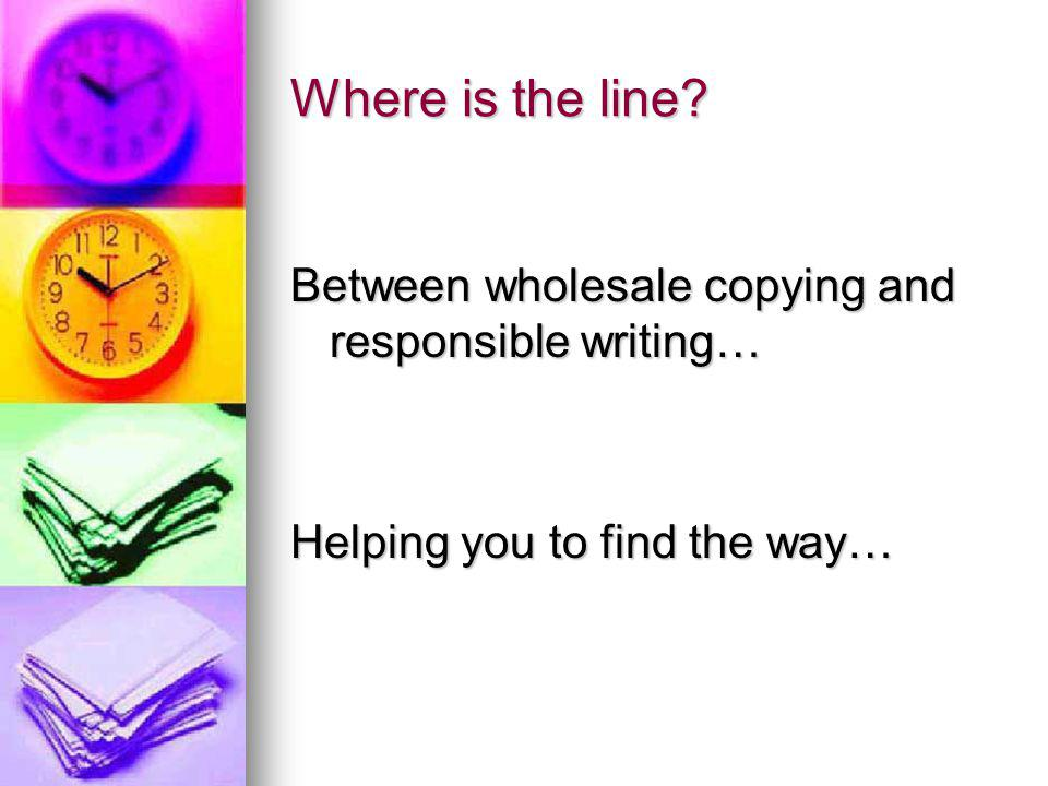Where is the line Between wholesale copying and responsible writing… Helping you to find the way…