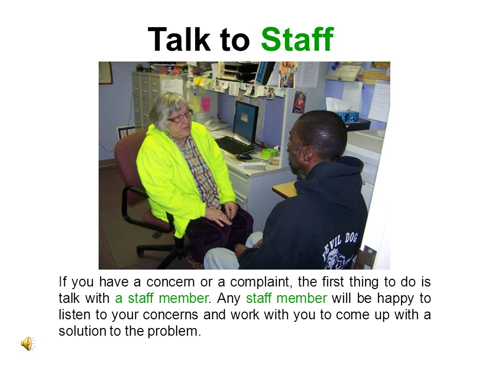 Talk to Staff If you have a concern or a complaint, the first thing to do is talk with a staff member.
