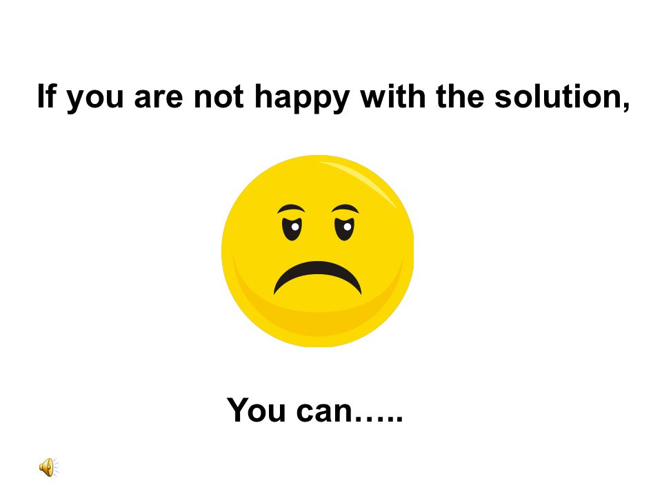 If you are not happy with the solution, You can…..