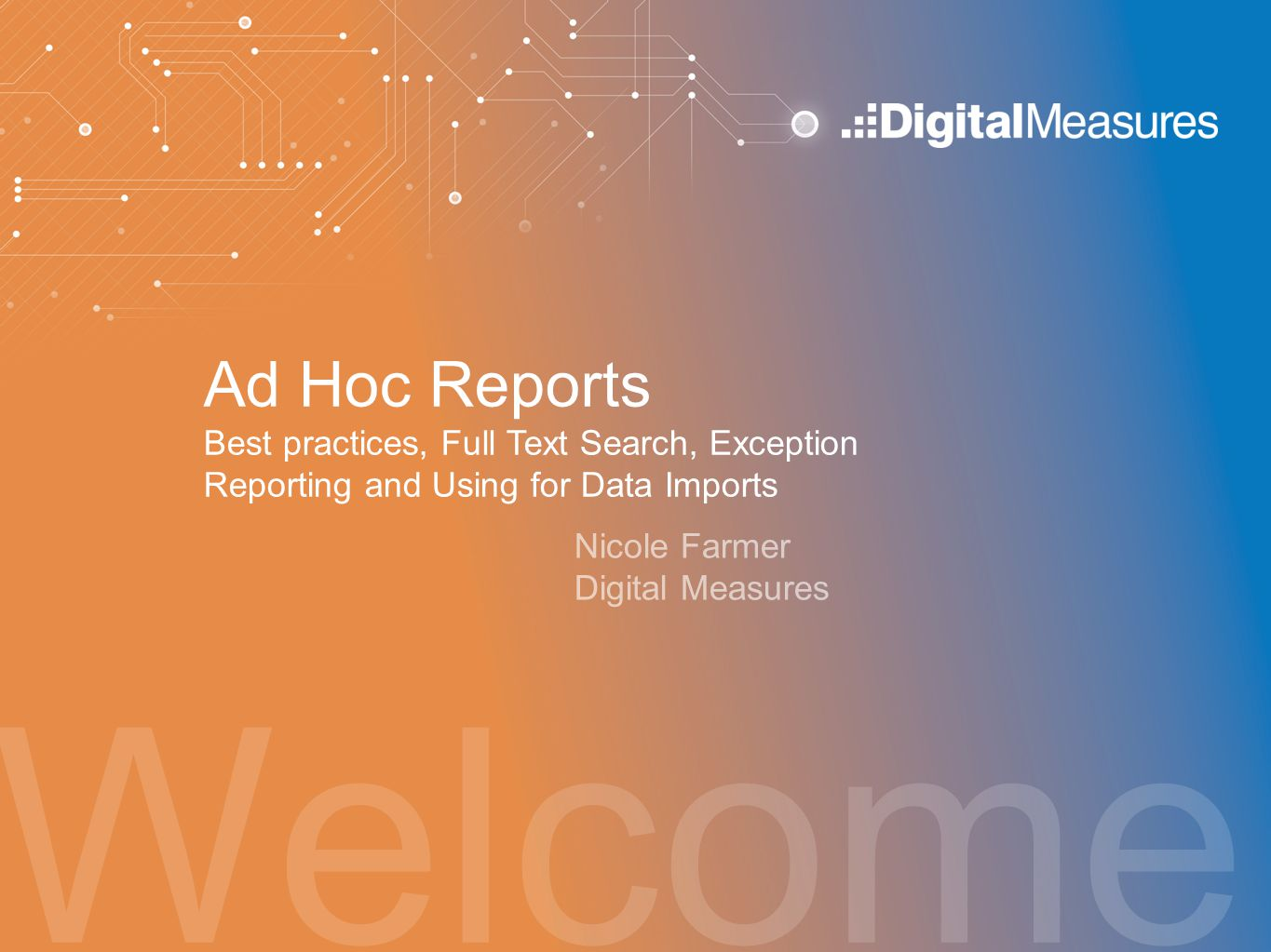 Welcome Ad Hoc Reports Best practices, Full Text Search, Exception Reporting and Using for Data Imports Nicole Farmer Digital Measures