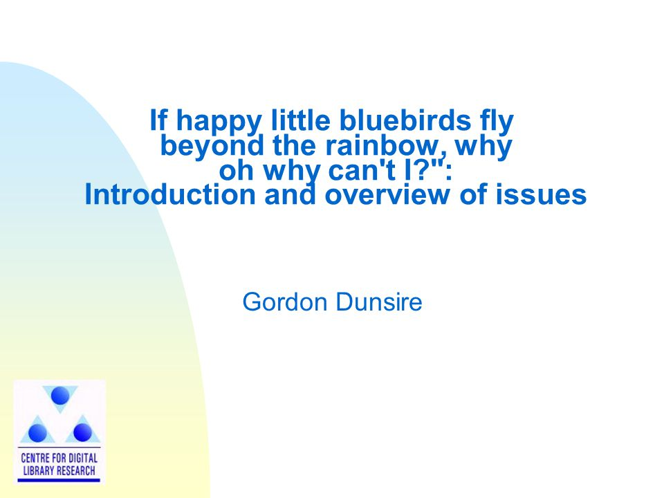 If happy little bluebirds fly beyond the rainbow, why oh why can t I : Introduction and overview of issues Gordon Dunsire