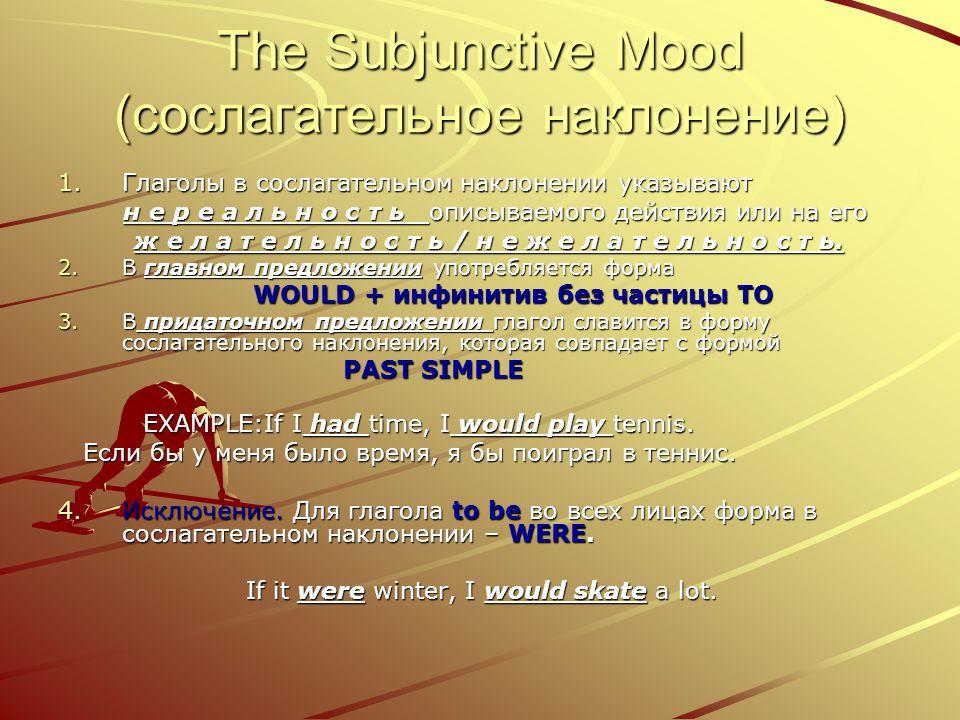 The Subjunctive Mood (сослагательное наклонение) 1.Г лаголы в сослагательном наклонении указывают н е р е а л ь н о с т ь описываемого действия или на его ж е л а т е л ь н о с т ь / н е ж е л а т е л ь н о с т ь.