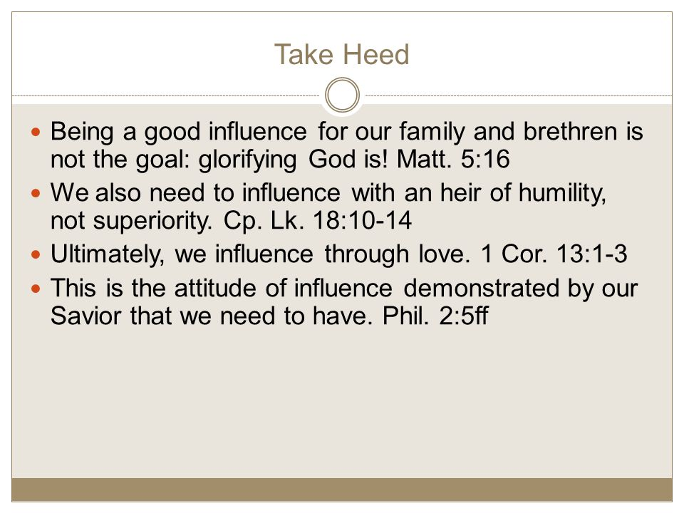 Take Heed Being a good influence for our family and brethren is not the goal: glorifying God is.