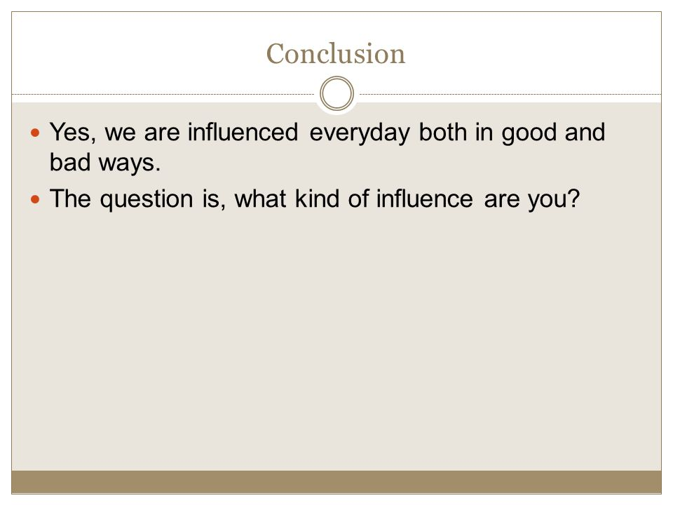 Conclusion Yes, we are influenced everyday both in good and bad ways.