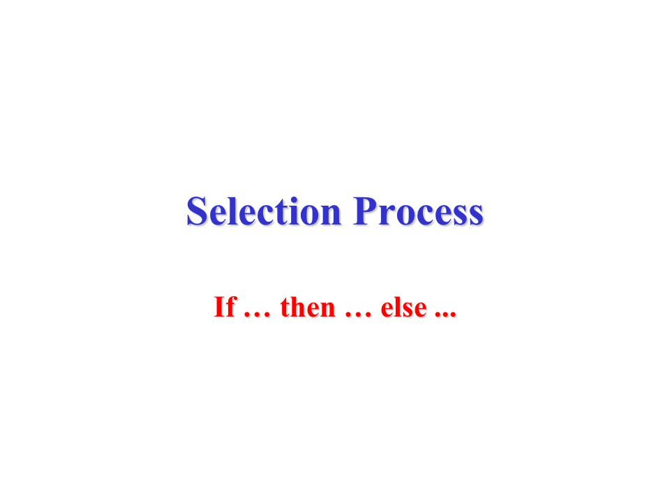 Selection Process If … then … else...