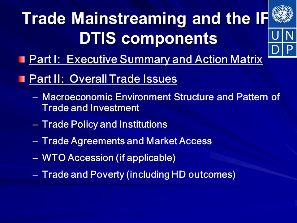 Trade Mainstreaming and the IF: DTIS components Part I: Executive Summary and Action Matrix Part II: Overall Trade Issues – –Macroeconomic Environment