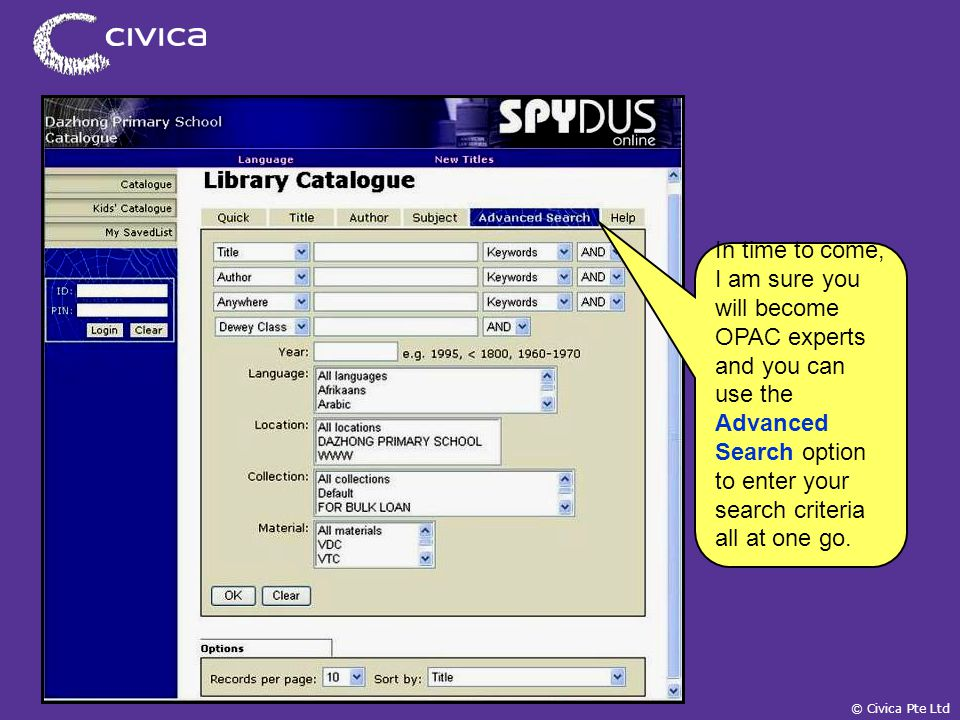 © Civica Pte Ltd In time to come, I am sure you will become OPAC experts and you can use the Advanced Search option to enter your search criteria all at one go.