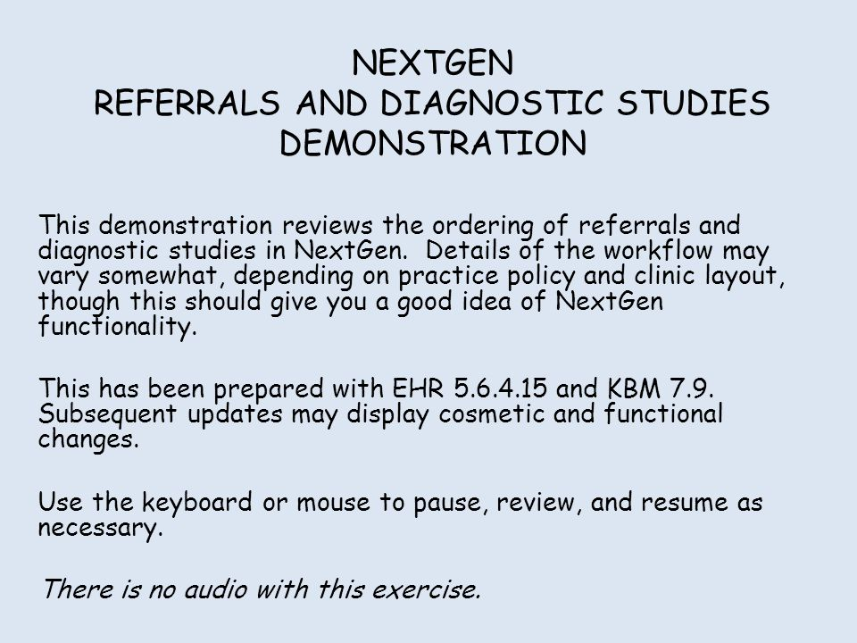 NEXTGEN REFERRALS AND DIAGNOSTIC STUDIES DEMONSTRATION This demonstration reviews the ordering of referrals and diagnostic studies in NextGen.