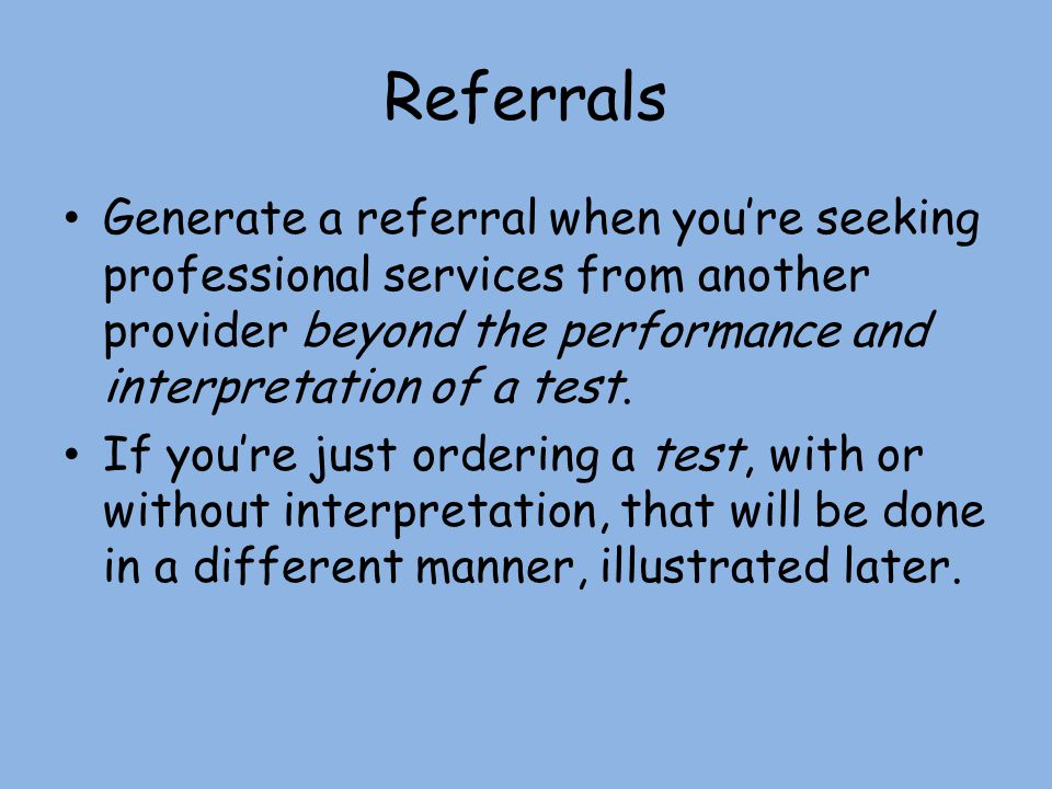 Referrals Generate a referral when you're seeking professional services from another provider beyond the performance and interpretation of a test.