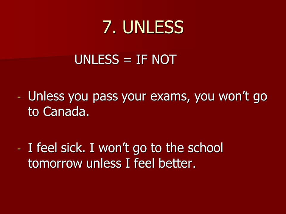 7.UNLESS UNLESS = IF NOT - Unless you pass your exams, you won't go to Canada.