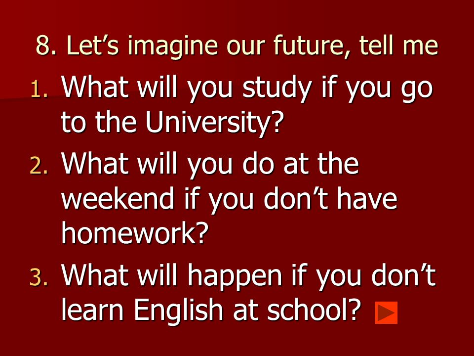 8.Let's imagine our future, tell me 1. What will you study if you go to the University.