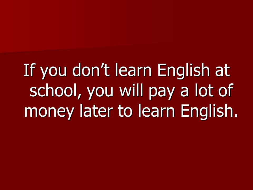 If you don't learn English at school, you will pay a lot of money later to learn English.