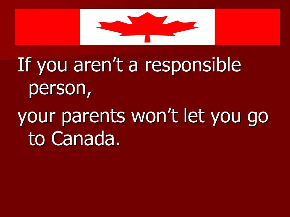If you aren't a responsible person, your parents won't let you go to Canada.