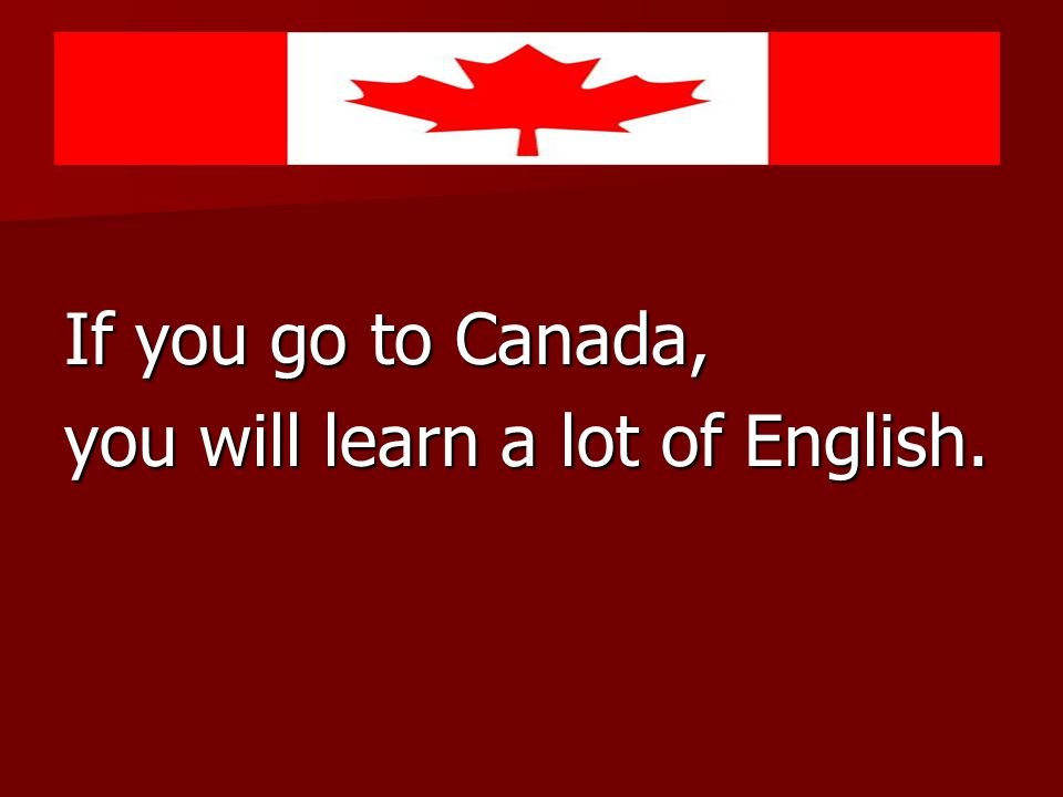 If you go to Canada, you will learn a lot of English.