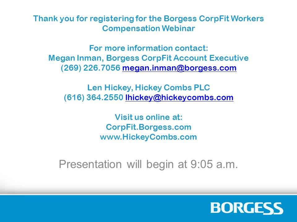 Thank you for registering for the Borgess CorpFit Workers Compensation Webinar For more information contact: Megan Inman, Borgess CorpFit Account Executive (269) 226.7056 megan.inman@borgess.com Len Hickey, Hickey Combs PLC (616) 364.2550 lhickey@hickeycombs.com Visit us online at: CorpFit.Borgess.com www.HickeyCombs.commegan.inman@borgess.comlhickey@hickeycombs.com Presentation will begin at 9:05 a.m.