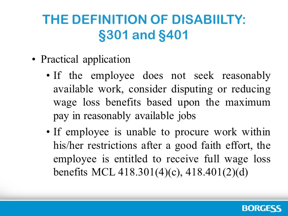 THE DEFINITION OF DISABIILTY: §301 and §401 Practical application If the employee does not seek reasonably available work, consider disputing or reducing wage loss benefits based upon the maximum pay in reasonably available jobs If employee is unable to procure work within his/her restrictions after a good faith effort, the employee is entitled to receive full wage loss benefits MCL 418.301(4)(c), 418.401(2)(d)