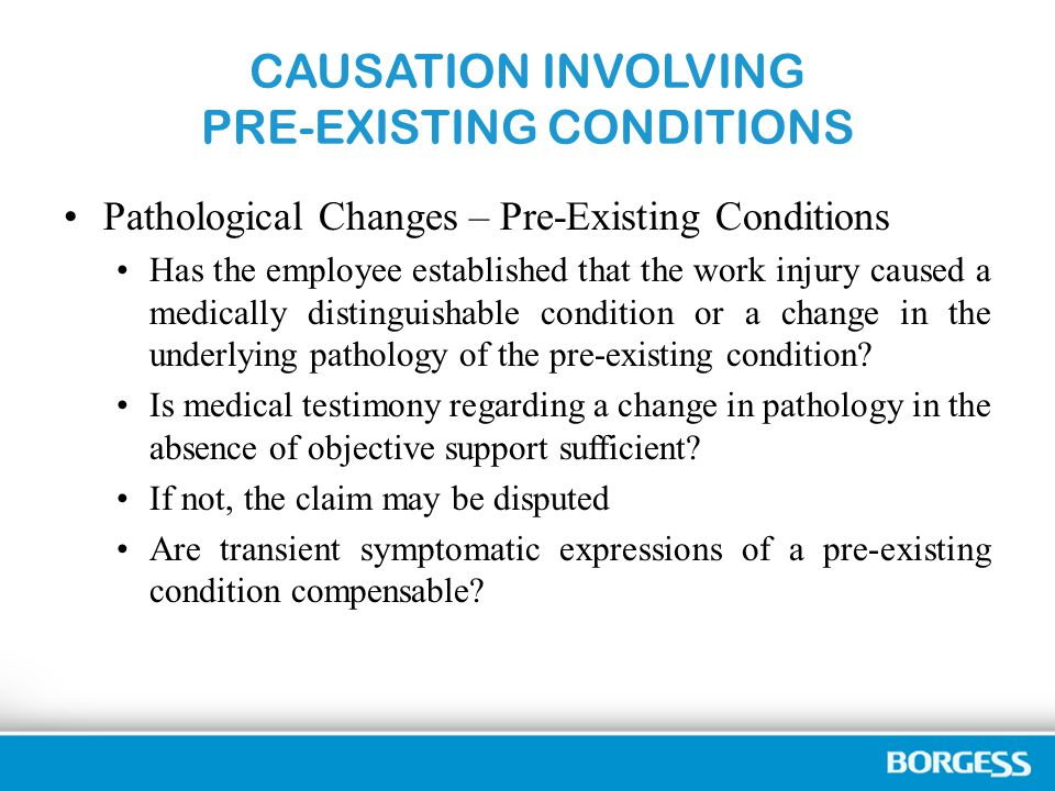 CAUSATION INVOLVING PRE-EXISTING CONDITIONS Pathological Changes – Pre-Existing Conditions Has the employee established that the work injury caused a medically distinguishable condition or a change in the underlying pathology of the pre-existing condition.