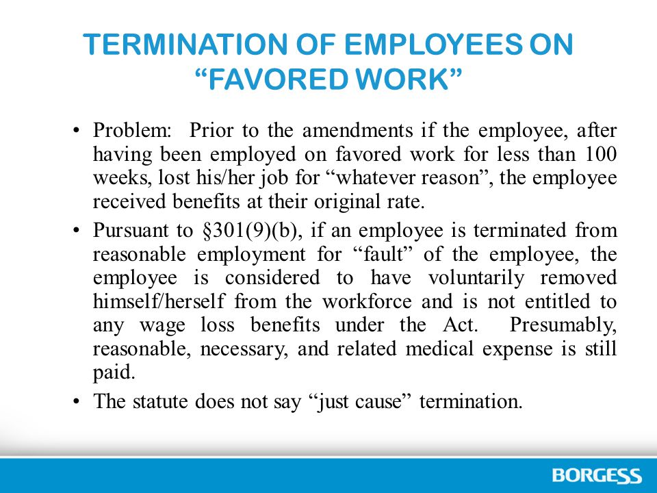 TERMINATION OF EMPLOYEES ON FAVORED WORK Problem: Prior to the amendments if the employee, after having been employed on favored work for less than 100 weeks, lost his/her job for whatever reason , the employee received benefits at their original rate.