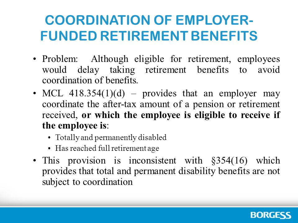 COORDINATION OF EMPLOYER- FUNDED RETIREMENT BENEFITS Problem: Although eligible for retirement, employees would delay taking retirement benefits to avoid coordination of benefits.
