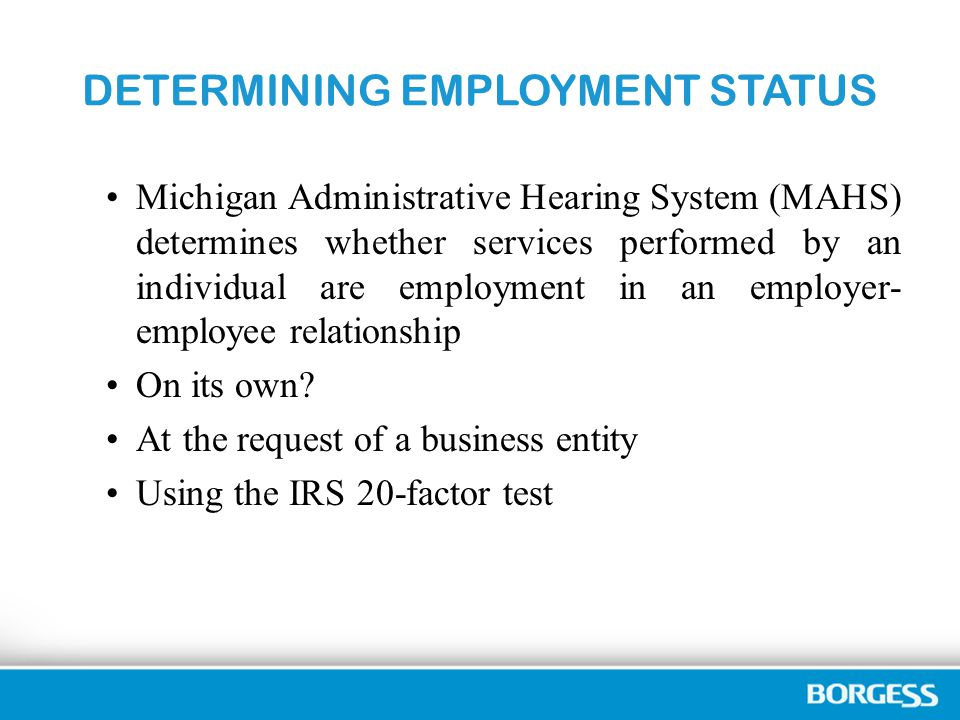 DETERMINING EMPLOYMENT STATUS Michigan Administrative Hearing System (MAHS) determines whether services performed by an individual are employment in an employer- employee relationship On its own.
