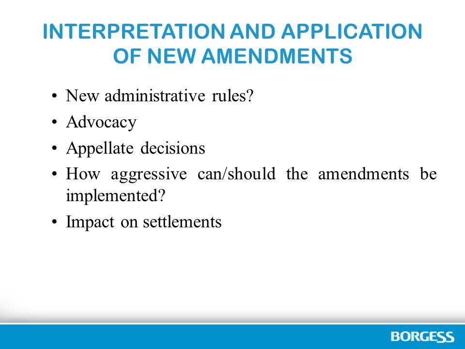 INTERPRETATION AND APPLICATION OF NEW AMENDMENTS New administrative rules? Advocacy Appellate decisions How aggressive can/should the amendments be im