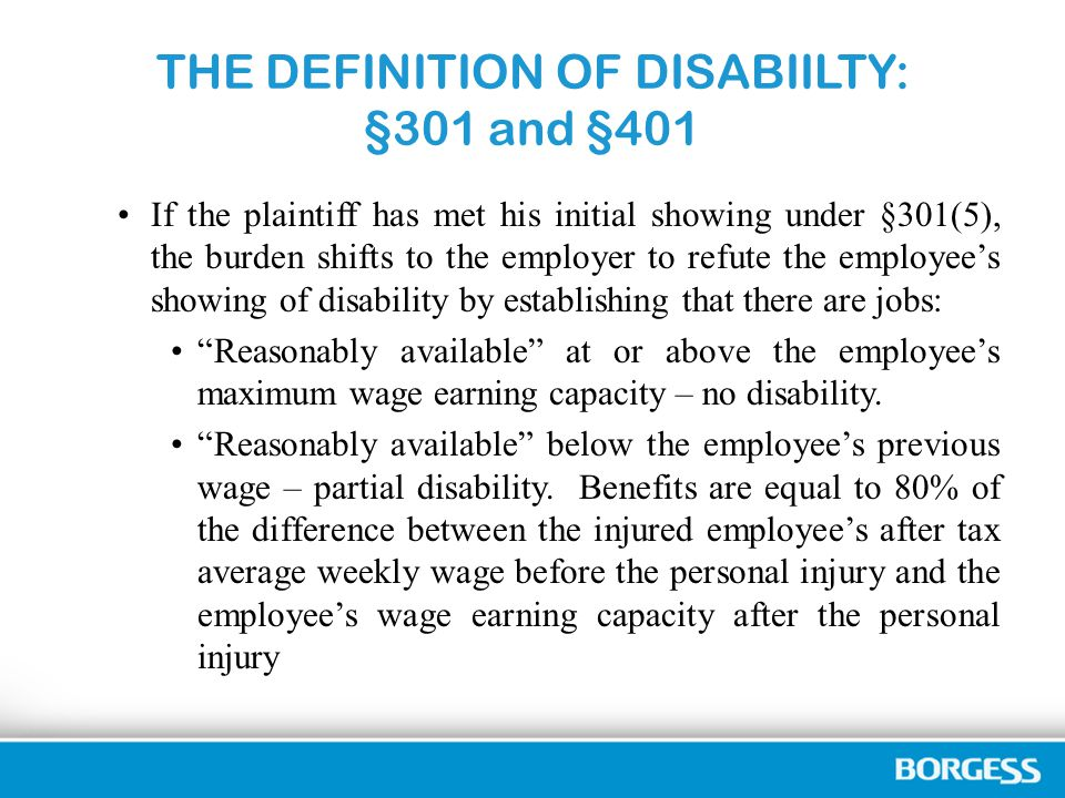 THE DEFINITION OF DISABIILTY: §301 and §401 If the plaintiff has met his initial showing under §301(5), the burden shifts to the employer to refute the employee's showing of disability by establishing that there are jobs: Reasonably available at or above the employee's maximum wage earning capacity – no disability.