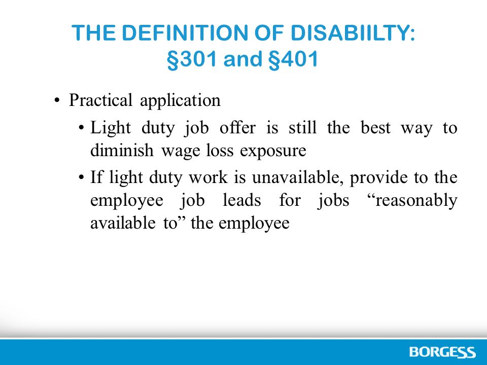 THE DEFINITION OF DISABIILTY: §301 and §401 Practical application Light duty job offer is still the best way to diminish wage loss exposure If light duty work is unavailable, provide to the employee job leads for jobs reasonably available to the employee