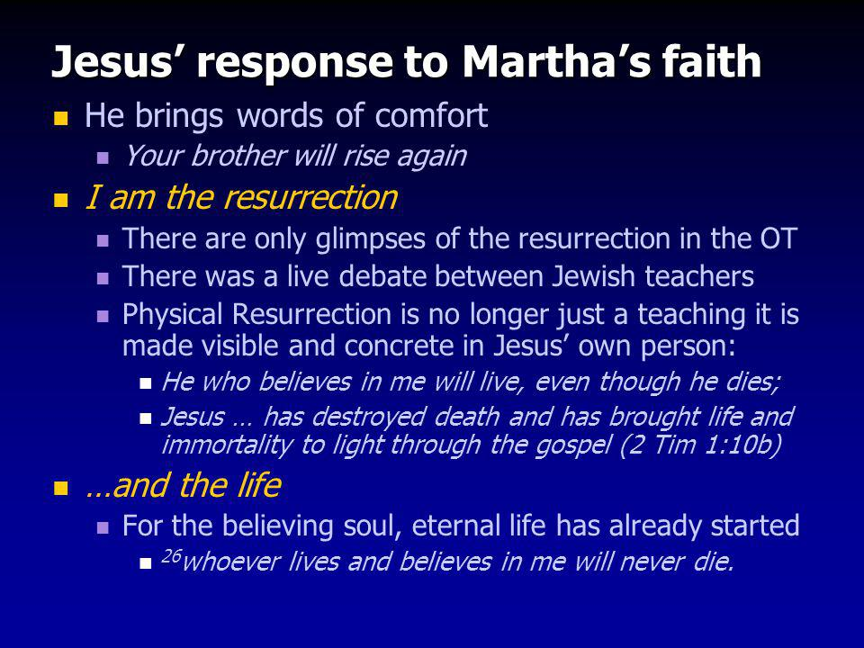 Jesus' response to Martha's faith He brings words of comfort Your brother will rise again I am the resurrection There are only glimpses of the resurrection in the OT There was a live debate between Jewish teachers Physical Resurrection is no longer just a teaching it is made visible and concrete in Jesus' own person: He who believes in me will live, even though he dies; Jesus … has destroyed death and has brought life and immortality to light through the gospel (2 Tim 1:10b) …and the life For the believing soul, eternal life has already started 26 whoever lives and believes in me will never die.