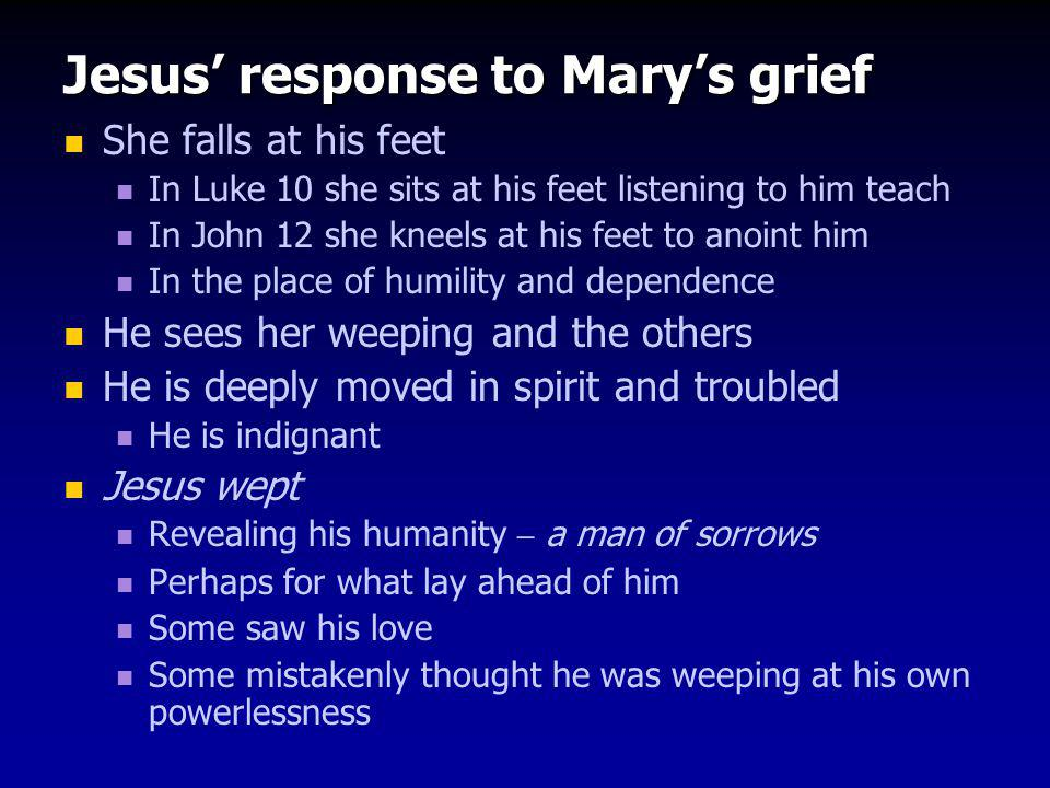 Jesus' response to Mary's grief She falls at his feet In Luke 10 she sits at his feet listening to him teach In John 12 she kneels at his feet to anoint him In the place of humility and dependence He sees her weeping and the others He is deeply moved in spirit and troubled He is indignant Jesus wept Revealing his humanity – a man of sorrows Perhaps for what lay ahead of him Some saw his love Some mistakenly thought he was weeping at his own powerlessness