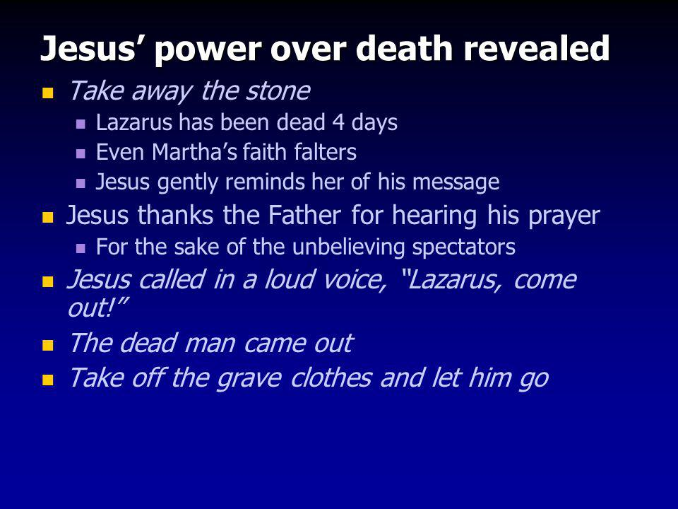 Jesus' power over death revealed Take away the stone Lazarus has been dead 4 days Even Martha's faith falters Jesus gently reminds her of his message Jesus thanks the Father for hearing his prayer For the sake of the unbelieving spectators Jesus called in a loud voice, Lazarus, come out! The dead man came out Take off the grave clothes and let him go