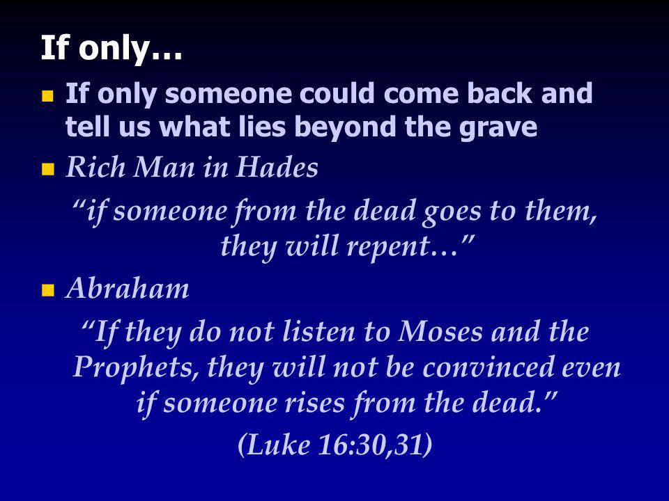 If only… If only someone could come back and tell us what lies beyond the grave Rich Man in Hades if someone from the dead goes to them, they will repent… Abraham If they do not listen to Moses and the Prophets, they will not be convinced even if someone rises from the dead. (Luke 16:30,31)
