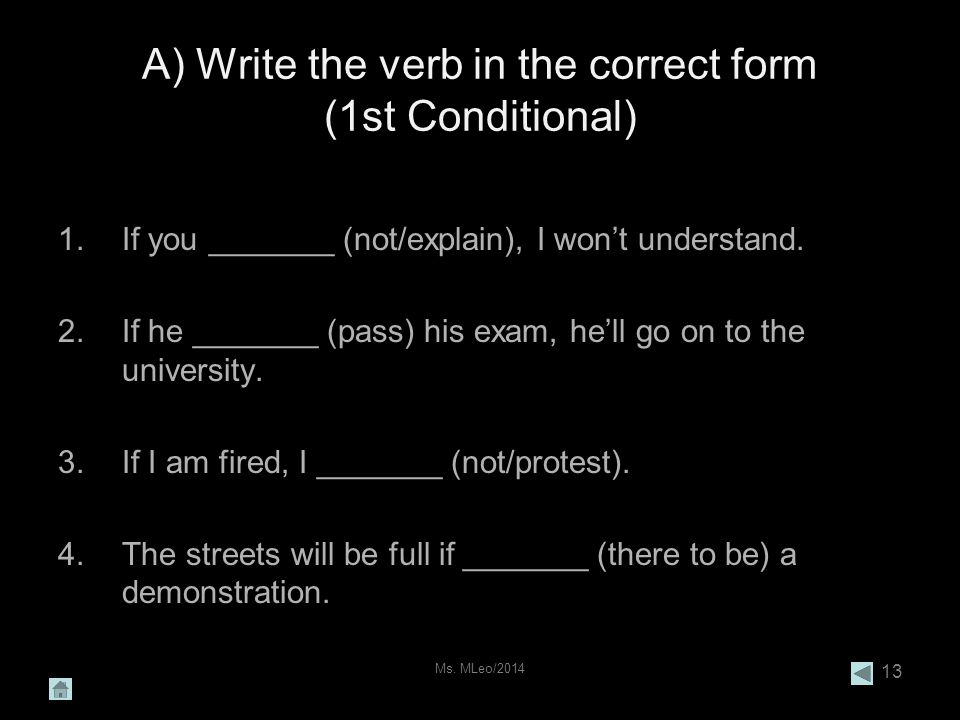 Ms. MLeo/2014 13 A) Write the verb in the correct form (1st Conditional) 1.If you _______ (not/explain), I won't understand. 2.If he _______ (pass) hi