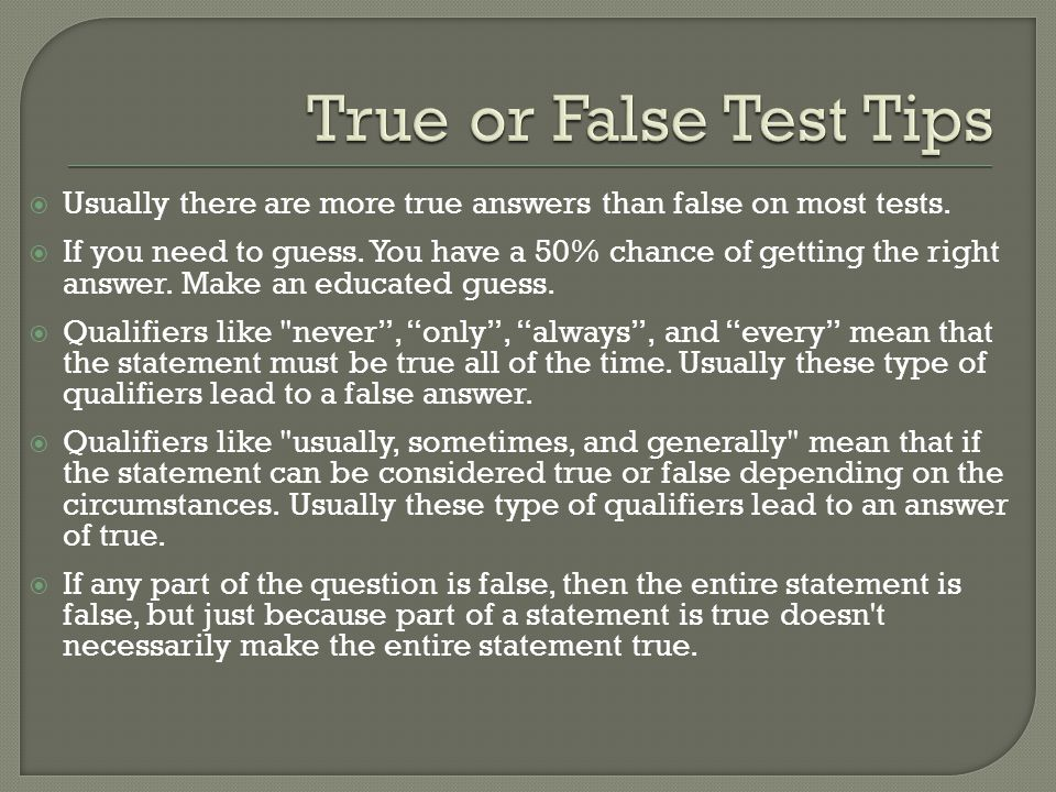  Usually there are more true answers than false on most tests.  If you need to guess. You have a 50% chance of getting the right answer. Make an edu