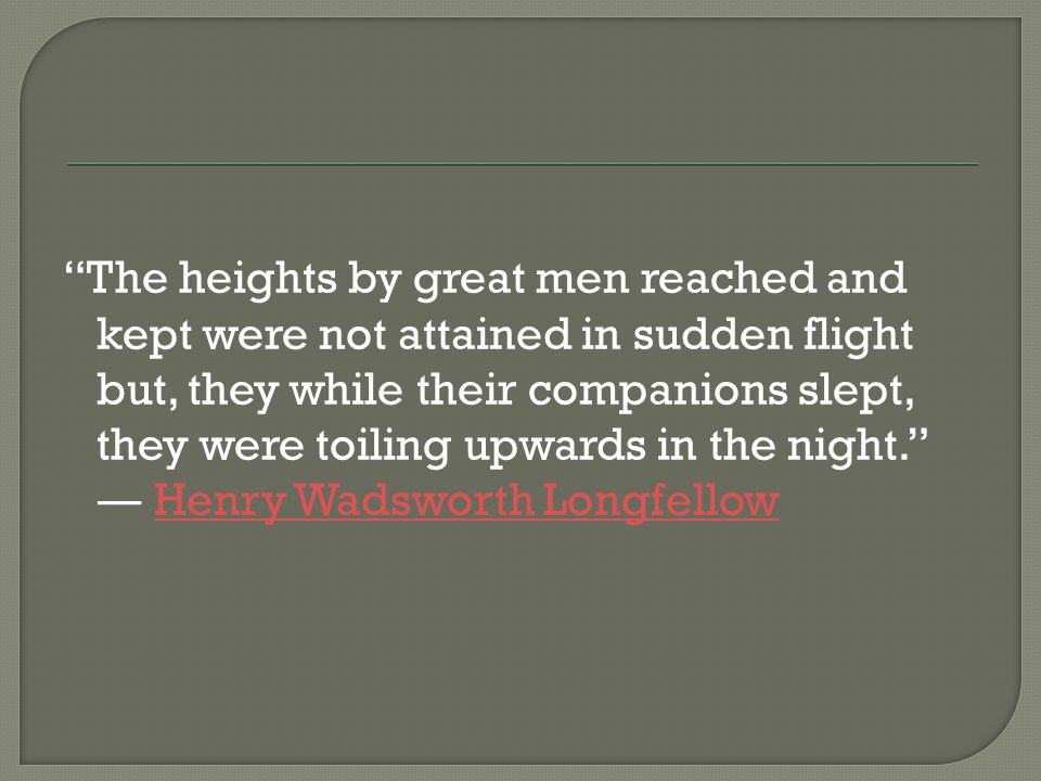 The heights by great men reached and kept were not attained in sudden flight but, they while their companions slept, they were toiling upwards in the night. ― Henry Wadsworth LongfellowHenry Wadsworth Longfellow