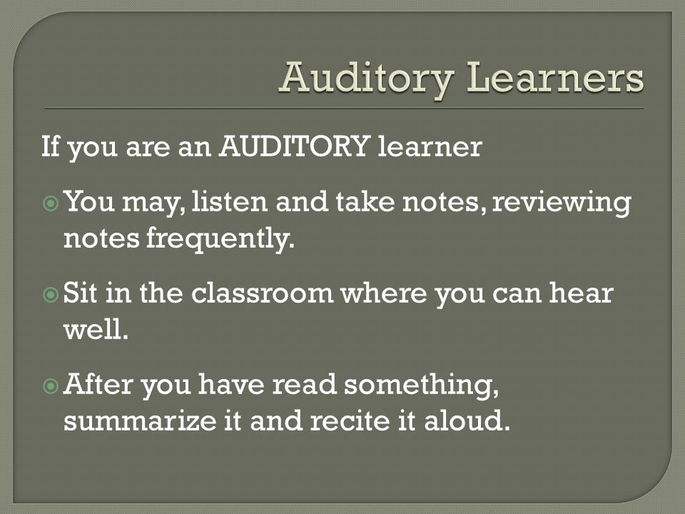 If you are an AUDITORY learner  You may, listen and take notes, reviewing notes frequently.  Sit in the classroom where you can hear well.  After y