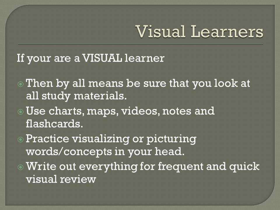 If your are a VISUAL learner  Then by all means be sure that you look at all study materials.  Use charts, maps, videos, notes and flashcards.  Pra
