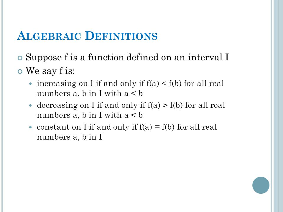 A LGEBRAIC D EFINITIONS Suppose f is a function defined on an interval I We say f is: increasing on I if and only if f(a) < f(b) for all real numbers a, b in I with a < b decreasing on I if and only if f(a) > f(b) for all real numbers a, b in I with a < b constant on I if and only if f(a) = f(b) for all real numbers a, b in I