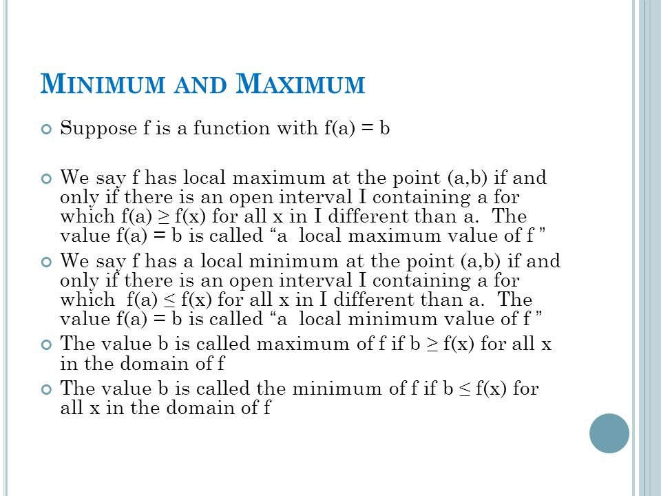 M INIMUM AND M AXIMUM Suppose f is a function with f(a) = b We say f has local maximum at the point (a,b) if and only if there is an open interval I containing a for which f(a) ≥ f(x) for all x in I different than a.