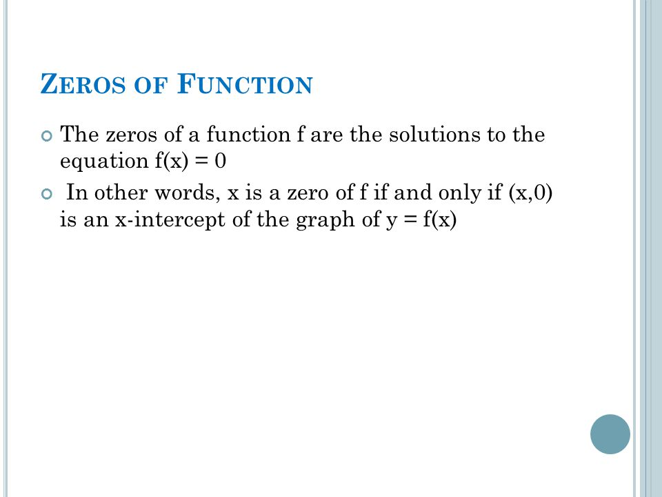 Z EROS OF F UNCTION The zeros of a function f are the solutions to the equation f(x) = 0 In other words, x is a zero of f if and only if (x,0) is an x-intercept of the graph of y = f(x)