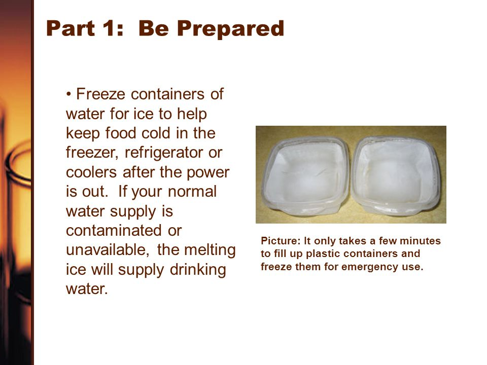 Part 1: Be Prepared Freeze containers of water for ice to help keep food cold in the freezer, refrigerator or coolers after the power is out. If your