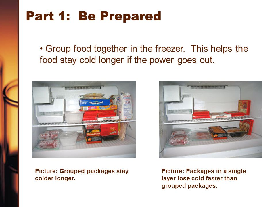 Part 1: Be Prepared Group food together in the freezer. This helps the food stay cold longer if the power goes out. Picture: Grouped packages stay col
