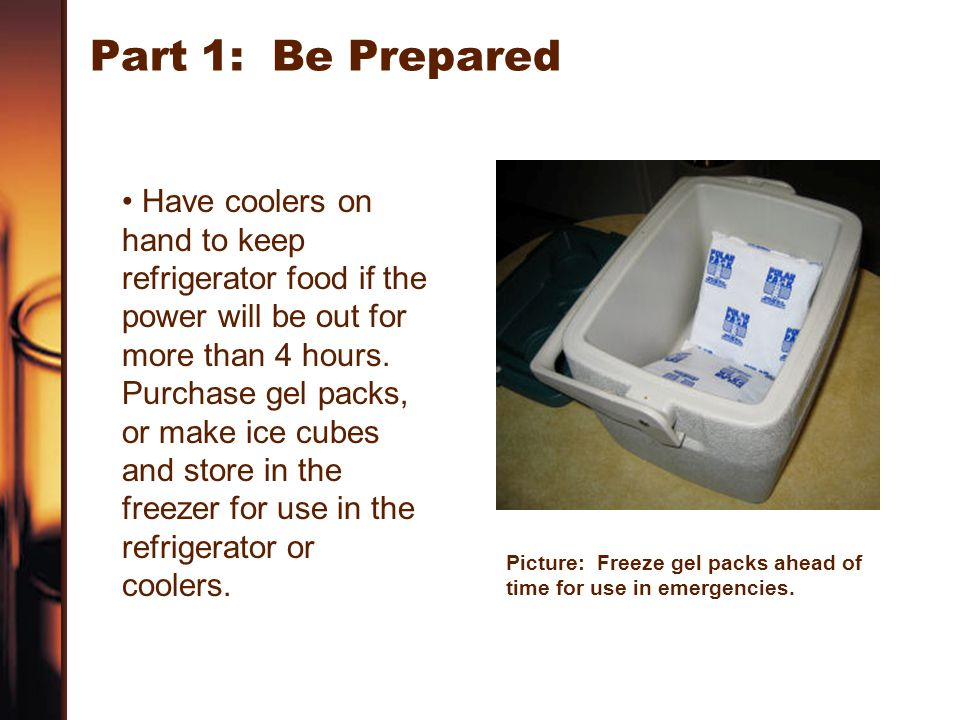 Part 1: Be Prepared Have coolers on hand to keep refrigerator food if the power will be out for more than 4 hours. Purchase gel packs, or make ice cub