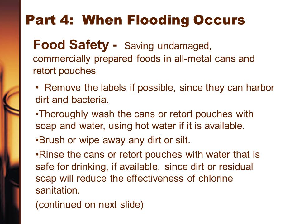 Part 4: When Flooding Occurs Food Safety - Saving undamaged, commercially prepared foods in all-metal cans and retort pouches Remove the labels if pos