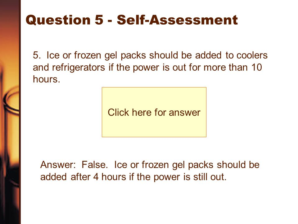 Question 5 - Self-Assessment 5. Ice or frozen gel packs should be added to coolers and refrigerators if the power is out for more than 10 hours. Click
