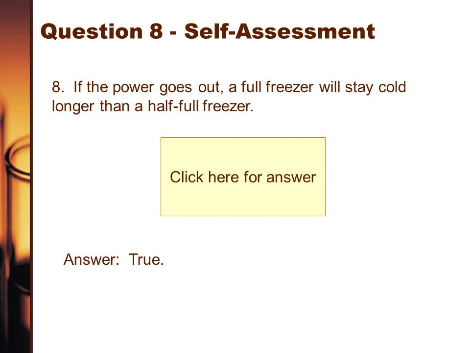 Question 8 - Self-Assessment 8. If the power goes out, a full freezer will stay cold longer than a half-full freezer. Click here for answer Answer: Tr